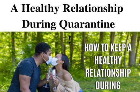 4 Tips To Build/ Keep A Healthy Relationship During Quarantine!